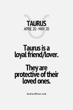 Taurus is a loyal friend/lover. They are protective of their loved ones.