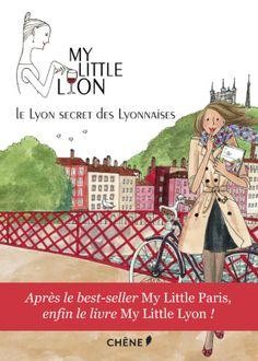 My Little Lyon, Le Lyon secret des Lyonnaises, Laurence Guilloud, mylittleparis.com