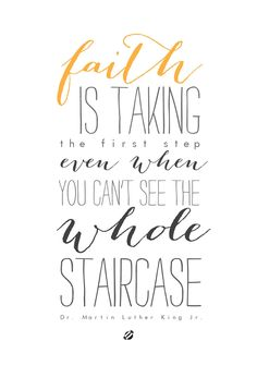 Faith is taking the first step even when you can't see the whole staircase.  Martin Luther King, Jr.