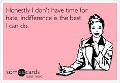 Honestly I don't have time for hate, indifference is the best I can do.