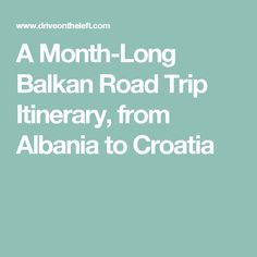 A Month-Long Balkan Road Trip Itinerary, from Albania to Croatia