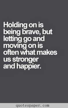 holding on is being brave, but letting go and moving on is often what makes us stronger and happier