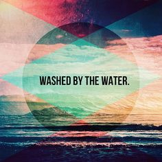 Even if the Earth crumbles under my feet; Even if the ones I love turn around and crucify me. . . I am washed by the water . . .