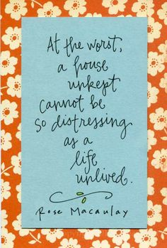 I love this quote.  I need to remember when I'm too preoccupied with laundry rather than doing things I love.