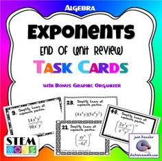 Algebra, Exponents Review  40 Task Cards plus Graphic organizer.  This fun activity for Algebra reinforces all the concepts taught in the unit on exponents and is a great way for students to practice simplifying expressions using the laws of exponents.  Laws included are product rule, quotient rule, power rule, negative exponents rule, zero exponent rule.