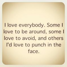 I love everybody... Ha! Yes!