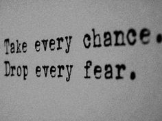 Adios fears! You no longer control me! Take control of your life, and take those chances, for it may be your only shot. And having regrets is worse than having fears!!