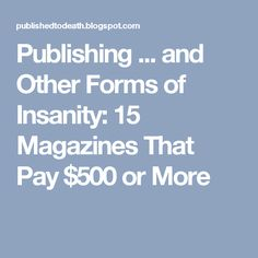 Publishing ... and Other Forms of Insanity: 15 Magazines That Pay $500 or More