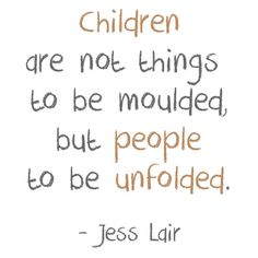 quotes+about+kids+helping+at+home | Children are not things to be moulded, but people to be unfolded ...