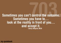 Sometimes you can't control the outcome. Sometimes you have to... look at the reality in front of you... and accept it.  Jenny Shepard-- NCIS