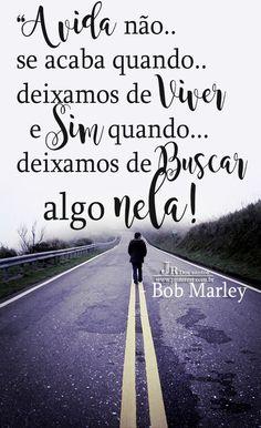 A vida não se acaba quando deixamos de viver e sim quando deixamos de buscar algo nela! - Bob Marley https://br.pinterest.com/dossantos0445/