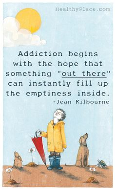 "Quote on addictions: ""Addiction begins with the hope that something 'out there' can instantly fill up the emptiness inside.""   www.HealthyPlace.com"