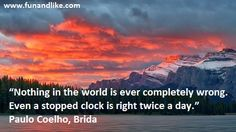 """""""Nothing in the world is ever completely wrong. Even a stopped clock is right twice a day."""" Paulo Coelho, Brida."""
