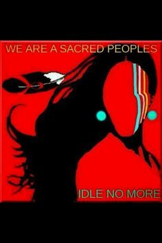 """WE ARE A SACRED PEOPLE. IDLE NO MORE."" 