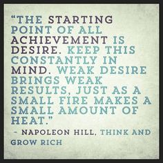 """The starting point of all achievement is desire.  Keep this constantly in mind.  Weak desire brings weak results, just as a small fire makes a small amount of heat.""  ~ Napoleon Hill, Think and Grow Rich  #achievement #desire #action"