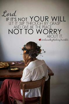 Lord if it's not your will let it slip through my grasp and give me the peace not to worry about it.