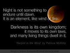 Night is not something to endure until dawn. It is an element, like wind or fire. Darkness is its own kingdom; it moves to its own laws, and many living things dwell in it. (From 'Harpist in the Wind' by Patricia McKillip)