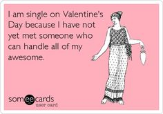 Free, Valentine's Day Ecard: I am single on Valentine's Day because I have not yet met someone who can handle all of my awesome.