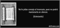 No le pidas consejo al insensato, pues no podrá mantenerlo en silencio (Eclesiastés)