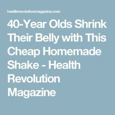 40-Year Olds Shrink Their Belly with This Cheap Homemade Shake - Health Revolution Magazine