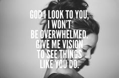 Give me vision to see things like You do.
