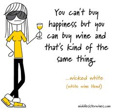 Wicked White: You can't buy happiness, but you can buy wine, and that's kind of the same thing.