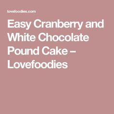 Easy Cranberry and White Chocolate Pound Cake – Lovefoodies