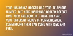 Quote by Brian Acton => Your insurance broker has your telephone number, but your insurance broker doesn't have your Facebook ID. I think they are very different modes of communication. Commingling them can come with risk and peril.