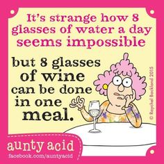 It's strange how 8 glasses of water a day seems impossible but 8 glasses of wine can be done in one meal. Aunty Acid