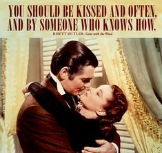 """You should be kissed and often, and by someone who knows how."" —Rhett Butler, Gone with the Wind"