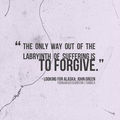 """""""The only way out of the labyrinth of suffering is to forgive."""" ~John Green, Looking for Alaska"""