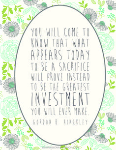 You will come to know that what appears today to be a sacrifice will prove instead to be the greatest investment you will ever make. President Gordon B. Hinckley