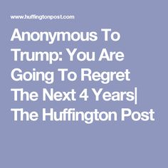 Anonymous To Trump: You Are Going To Regret The Next 4 Years| The Huffington Post