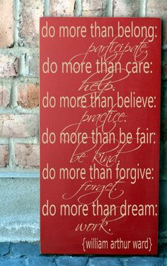Do more than belong: Participate. Do more than care: Help. Do more than believe: Practice. Do more than be fair: Be Kind. Do more than forgi...