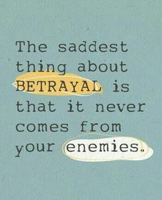 Betrayal comes from the ones closet to us and whom we love. Yep... Sadly, isn't that the truth?