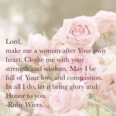 Lord make me a woman after YOUR own heart. Clothe me with YOUR strength and wisdom. May I be full of YOUR love and compassion. In all I do, let it bring glory and Honor to YOU. ~Ruby Wives.