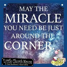 ✞♡✞ May the Miracle you need be just around the Corner. Amen...Little Church Mouse 12 May 2016 ✞♡✞