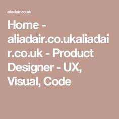 Home - aliadair.co.ukaliadair.co.uk - Product Designer - UX, Visual, Code