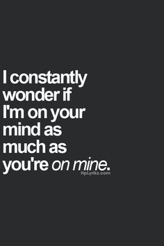 I constantly wonder if I'm on your mind as much as you're on mine...  <3