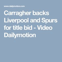 Carragher backs Liverpool and Spurs for title bid - Video Dailymotion Soccer News, Liverpool