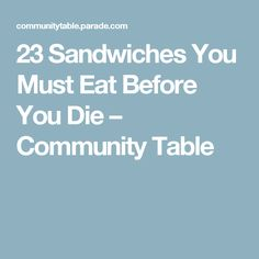 23 Sandwiches You Must Eat Before You Die – Community Table