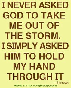 Well I did ask him to take me out of it....be He held my hand instead. ;) God knows what he's doing.