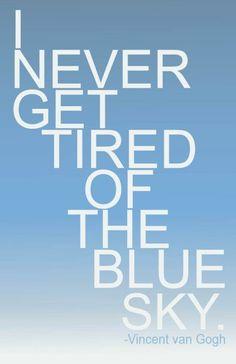 I never get tired of blue skies. -- Vincent Van Gogh