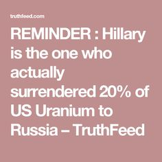 REMINDER : Hillary is the one who actually surrendered 20% of US Uranium to Russia – TruthFeed