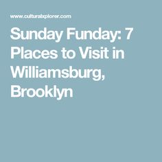 Sunday Funday: 7 Places to Visit in Williamsburg, Brooklyn
