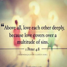 above all, love each other deeply, because love covers a multitude of sins - 1 Peter 4:8