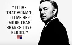"""""""I love that woman. I love her more than sharks love blood.""""  - Francis Underwood, House of Cards"""