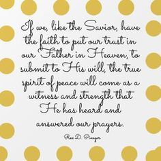 If we, like our Savior, have the faith to put our trust in our Heavenly Father to submit to His will, the true spirit of peace will come as a witness and strength that He has heard and answered our prayers. -Rex D. Pinigar / 100 inspirational quotes from Mormon leaders | Deseret News