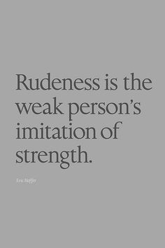 Rudeness is not a strength, yet those flaunt it like it's something to be proud of.