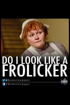2/21/14 8:06p ''Downton Abbey''  Mrs. Patmore does not approve of Frolicking.  She said this to Mr.  Carson. downtonabbeycooks.com